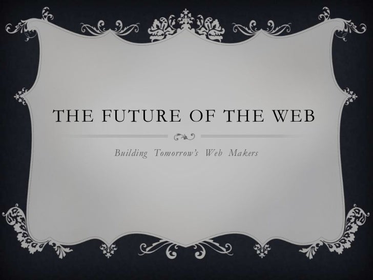 THE FUTURE OF THE WEB    Building Tomorrow's Web Makers