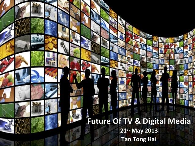 Future  Of  TV  &  Digital  Media   21st  May  2013   Tan  Tong  Hai