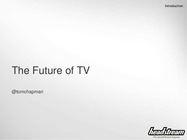 Introduction The Future of TV @tomchapman