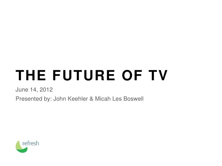THE FUTURE OF TVJune 14, 2012Presented by: John Keehler & Micah Les Boswell