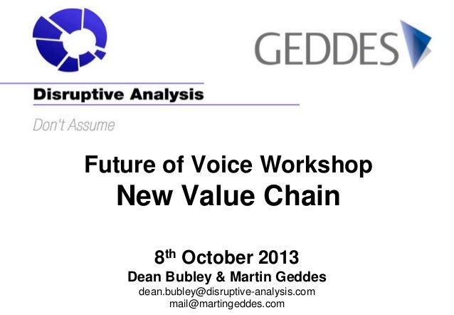 Future of Voice Workshop  New Value Chain 8th October 2013 Dean Bubley & Martin Geddes dean.bubley@disruptive-analysis.com...