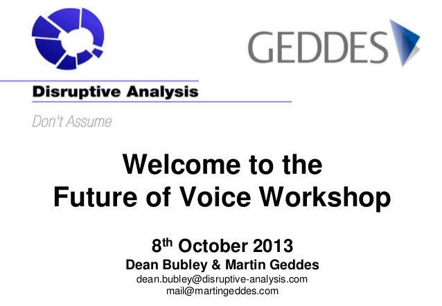 Welcome to the Future of Voice Workshop 8th October 2013 Dean Bubley & Martin Geddes dean.bubley@disruptive-analysis.com m...