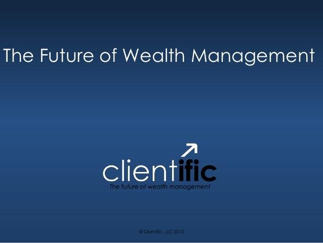 The Future of Wealth Management             © Clientific, LLC 2012
