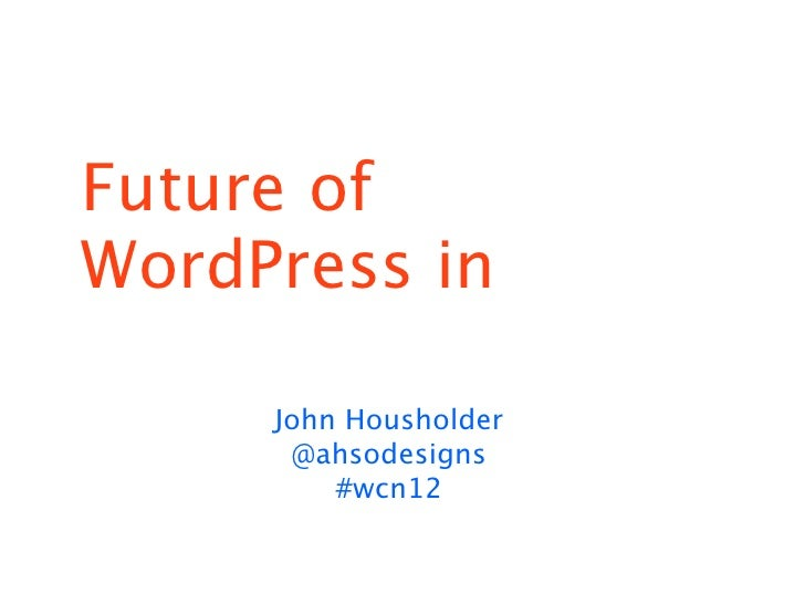 Future ofWordPress in     John Housholder      @ahsodesigns         #wcn12