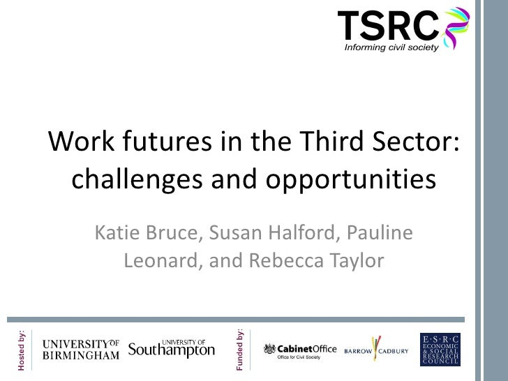 Work futures in the Third Sector: challenges and opportunities Katie Bruce, Susan Halford, Pauline Leonard, and Rebecca Ta...