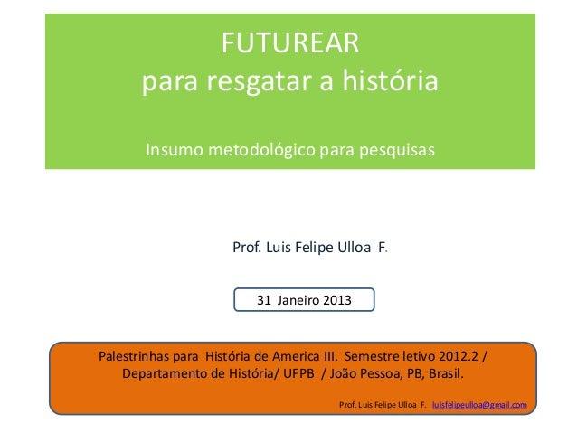 FUTUREAR       para resgatar a história        Insumo metodológico para pesquisas                       Prof. Luis Felipe ...