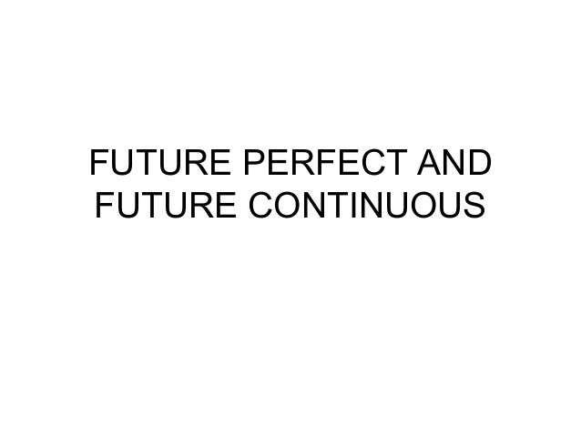 FUTURE PERFECT AND FUTURE CONTINUOUS