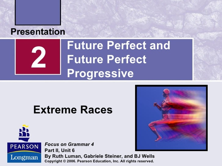 Future Perfect and2            Future Perfect             ProgressiveExtreme Races Focus on Grammar 4 Part II, Unit 6 By R...
