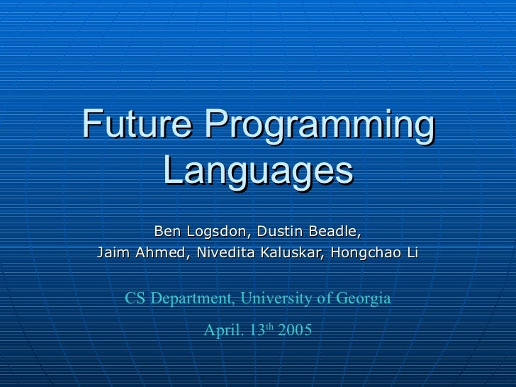 Future Programming Languages Ben Logsdon, Dustin Beadle, Jaim Ahmed, Nivedita Kaluskar, Hongchao Li CS Department, Univers...