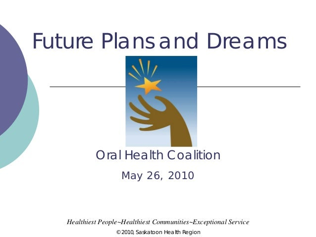 Future Plans and Dreams  Oral Health Coalition May 26, 2010  Healthiest People~Healthiest Communities~Exceptional Service ...