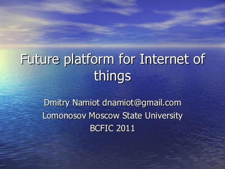 Future platform for Internet of things Dmitry Namiot dnamiot@gmail.com Lomonosov Moscow State University BCFIC 2011