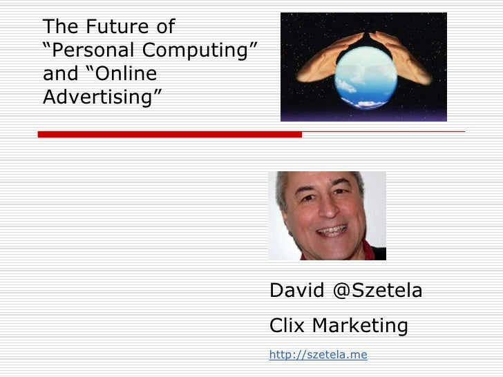 """The Future of """"Personal Computing"""" and """"Online Advertising""""<br />David @SzetelaClix Marketing<br />http://szetela.me<br />"""