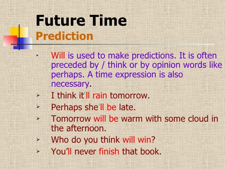 Future Time Prediction <ul><li>Will  is used to make predictions. It is often preceded by / think or by opinion words like...