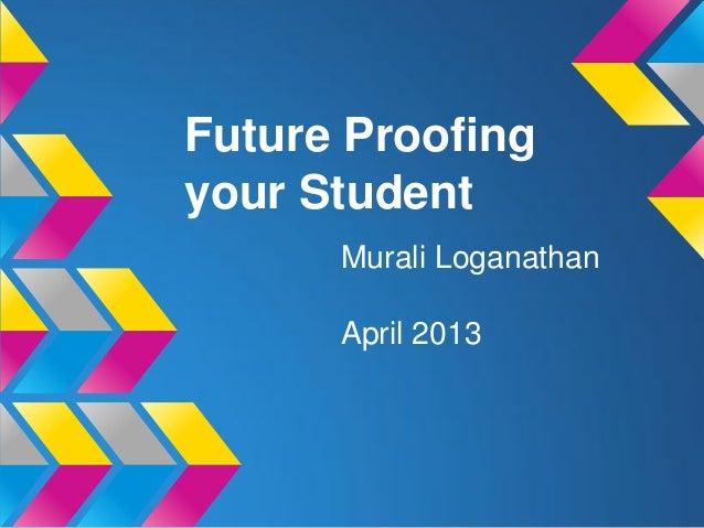 Future Proofingyour StudentMurali LoganathanApril 2013