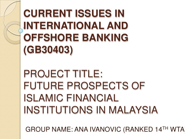 CURRENT ISSUES ININTERNATIONAL ANDOFFSHORE BANKING(GB30403)PROJECT TITLE:FUTURE PROSPECTS OFISLAMIC FINANCIALINSTITUTIONS ...
