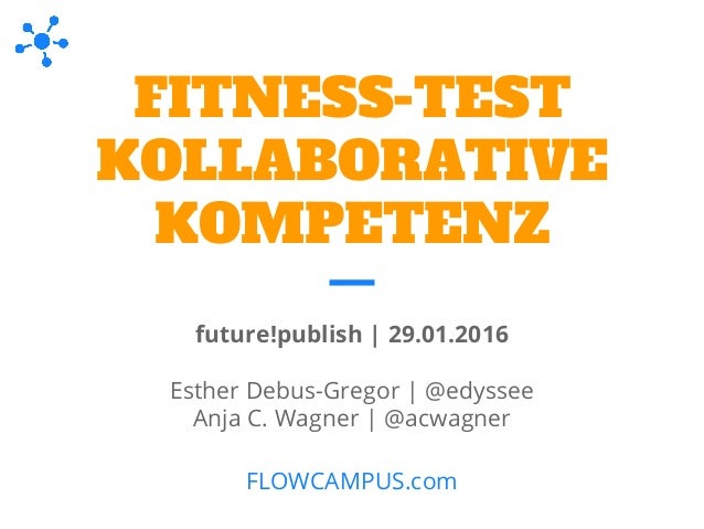 FITNESS-TEST KOLLABORATIVE KOMPETENZ future!publish | 29.01.2016 Esther Debus-Gregor | @edyssee Anja C. Wagner | @acwagner...