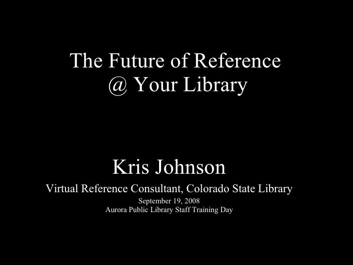 The Future of Reference  @ Your Library Kris Johnson Virtual Reference Consultant, Colorado State Library September 19, 20...
