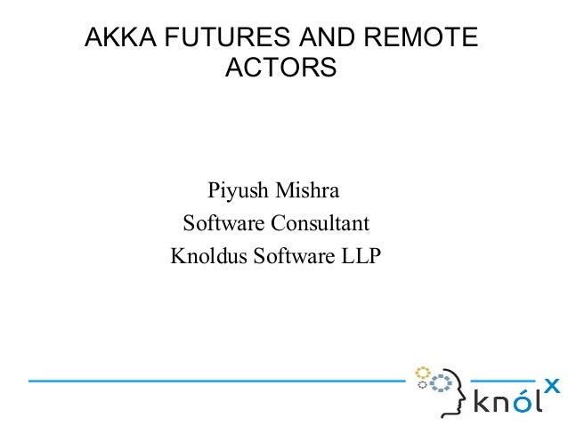 AKKA FUTURES AND REMOTE        ACTORS        Piyush Mishra      Software Consultant     Knoldus Software LLP
