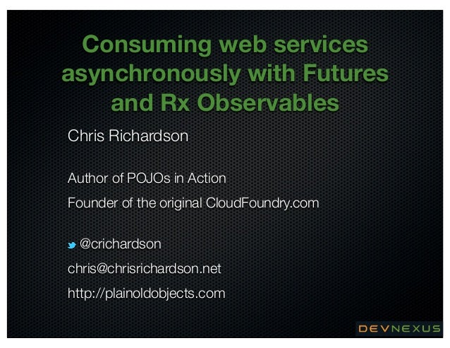 Consuming web services asynchronously with Futures and Rx Observables Chris Richardson Author of POJOs in Action Founder o...