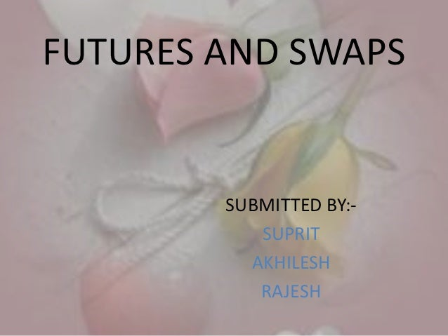 FUTURES AND SWAPS        SUBMITTED BY:-           SUPRIT          AKHILESH           RAJESH