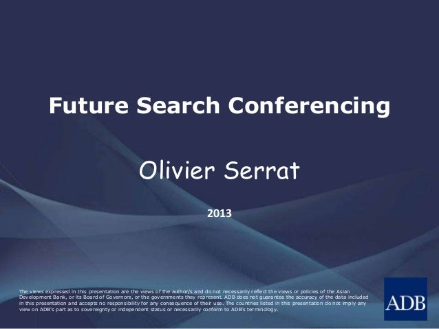 Future Search Conferencing  Olivier Serrat 2013  The views expressed in this presentation are the views of the author/s an...