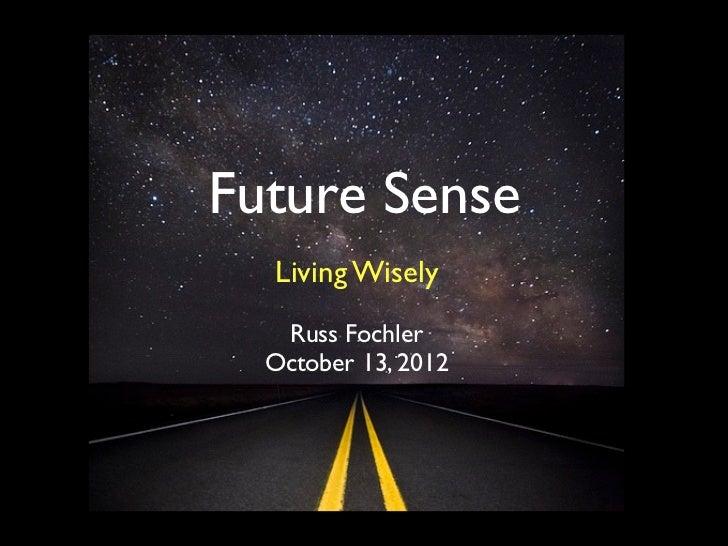 Future Sense  Living Wisely   Russ Fochler  October 13, 2012