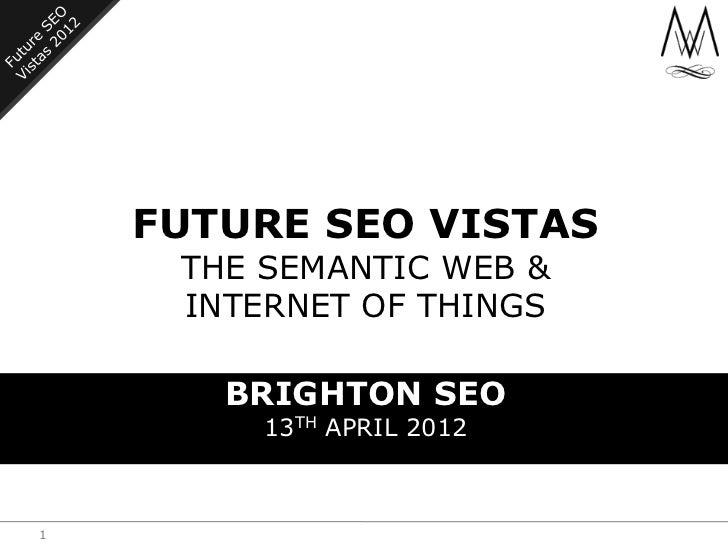 FUTURE SEO VISTAS     THE SEMANTIC WEB &     INTERNET OF THINGS       BRIGHTON SEO         13TH APRIL 20121