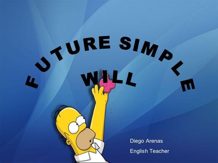 FUTURE SIMPLE W I L L Diego Arenas English Teacher
