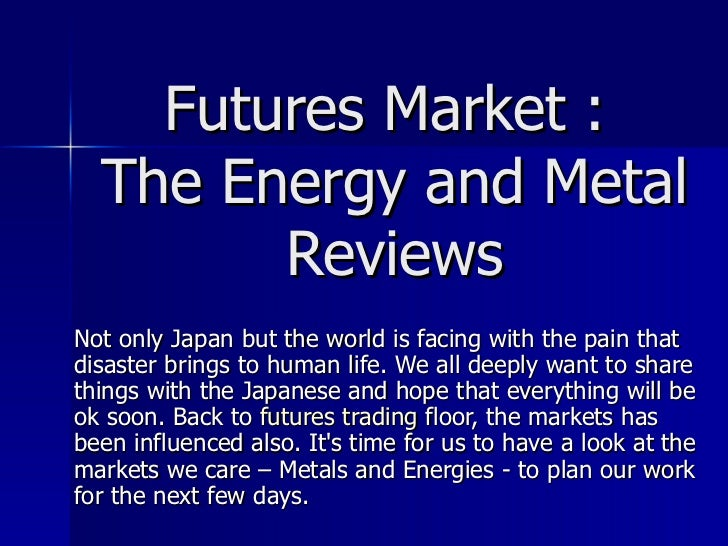 Futures Market :  The Energy and Metal Reviews Not only Japan but the world is facing with the pain that disaster brings t...