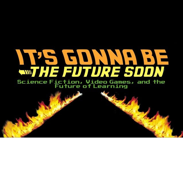 IT'S GONNA BE <the future soon Science Fiction, Video Games, and the Future of Learning