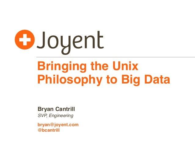 Bringing the Unix Philosophy to Big Data Bryan Cantrill SVP, Engineering bryan@joyent.com @bcantrill