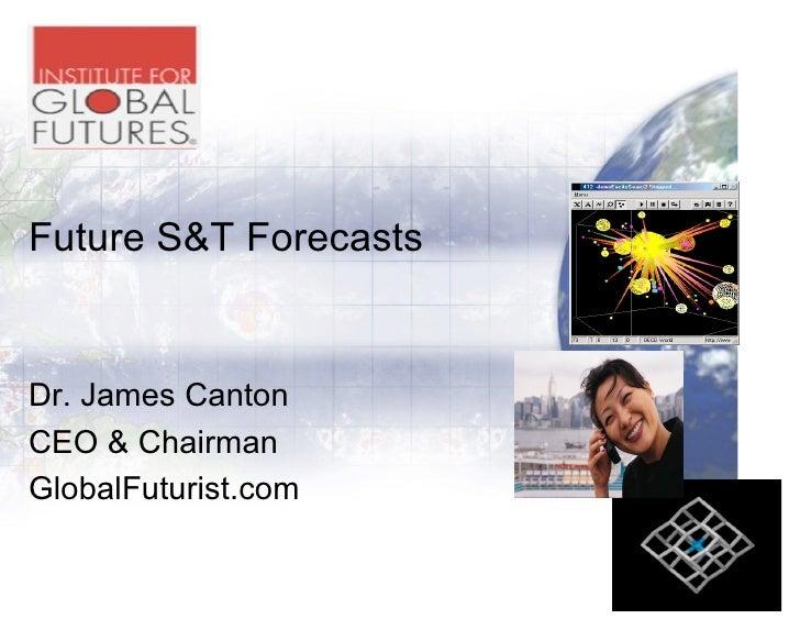 Future S&T Forecasts   Dr. James Canton CEO & Chairman GlobalFuturist.com