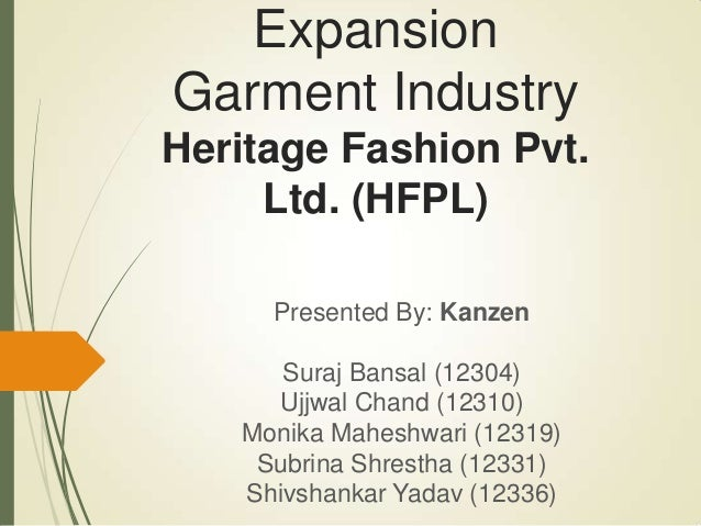 ExpansionGarment IndustryHeritage Fashion Pvt.Ltd. (HFPL)Presented By: KanzenSuraj Bansal (12304)Ujjwal Chand (12310)Monik...