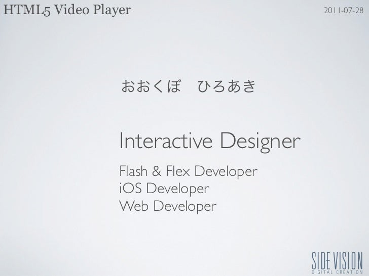 HTML5 Video Player                       2011-07-28                Interactive Designer                Flash & Flex Develo...