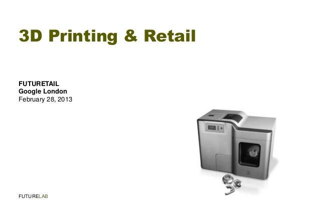 3D Printing & RetailFUTURETAILGoogle LondonFebruary 28, 2013FUTURELAB