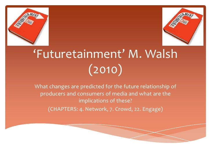 'Futuretainment' M. Walsh          (2010)What changes are predicted for the future relationship of producers and consumers...