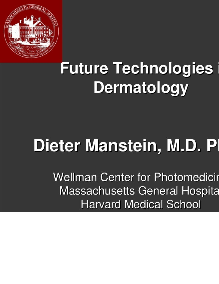 Future Technologies in       DermatologyDieter Manstein, M.D. Ph.D.  Wellman Center for Photomedicine   Massachusetts Gene...