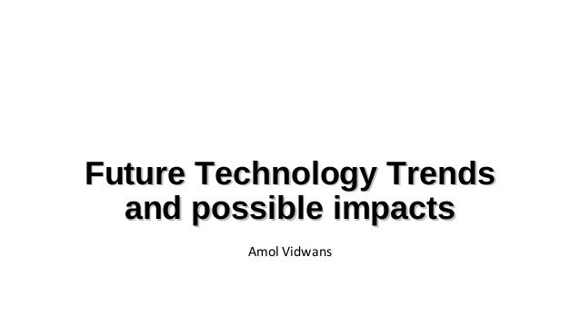 Future Technology Trends and possible impacts Amol Vidwans