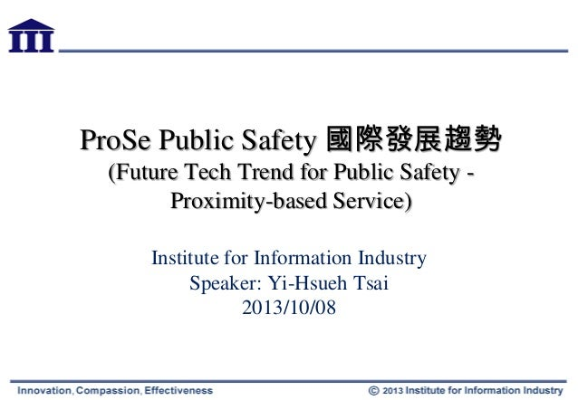 ProSe Public Safety 國際發展趨勢 (Future Tech Trend for Public Safety - Proximity-based Service) Institute for Information Indus...