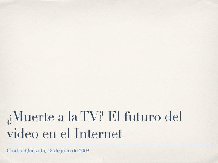 ¿Muerte a la TV? El futuro del video en el Internet Ciudad Quesada, 18 de julio de 2009