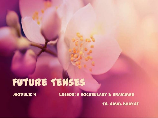 Future Tenses Module: 4  Lesson: a Vocabulary & Grammar Tr. Amal Khayat