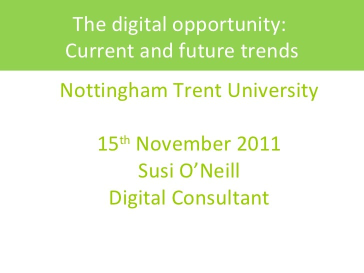 Nottingham Trent University 15 th  November 2011 Susi O'Neill Digital Consultant The digital opportunity:  Current and fut...