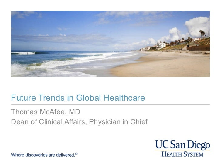 Future Trends in Global Healthcare Thomas McAfee, MD Dean of Clinical Affairs, Physician in Chief