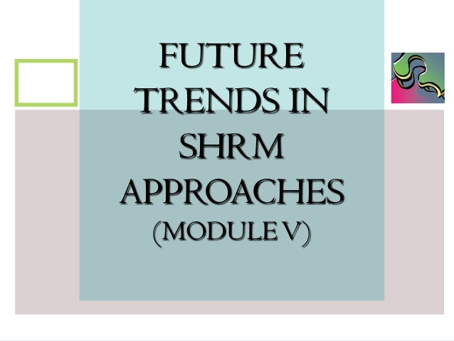 FUTURE TRENDS IN SHRM APPROACHES (MODULE V)