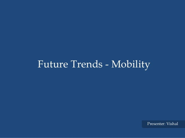 Future Trends - Mobility                       Presenter: Vishal