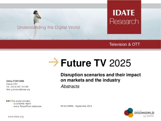 Television & OTT  Future TV 2025 Gilles FONTAINE Deputy CEO Tel: +33 (0) 467 144 460 Mail: g.fontaine@idate.org  This s...