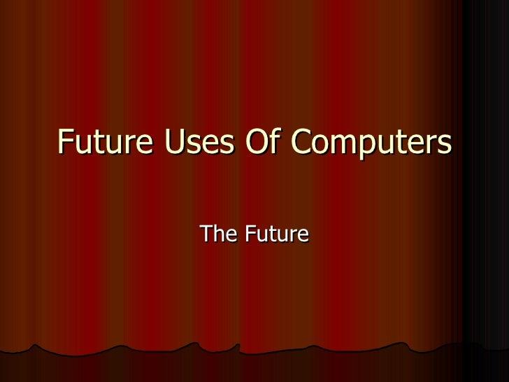Future Uses Of Computers The Future