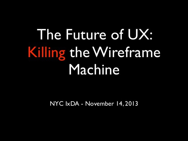 The Future of UX: Killing the Wireframe Machine NYC IxDA - November 14, 2013