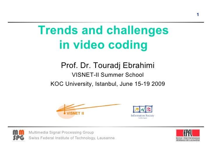1         Trends and challenges         in video coding                  Prof. Dr. Touradj Ebrahimi                  VISNE...