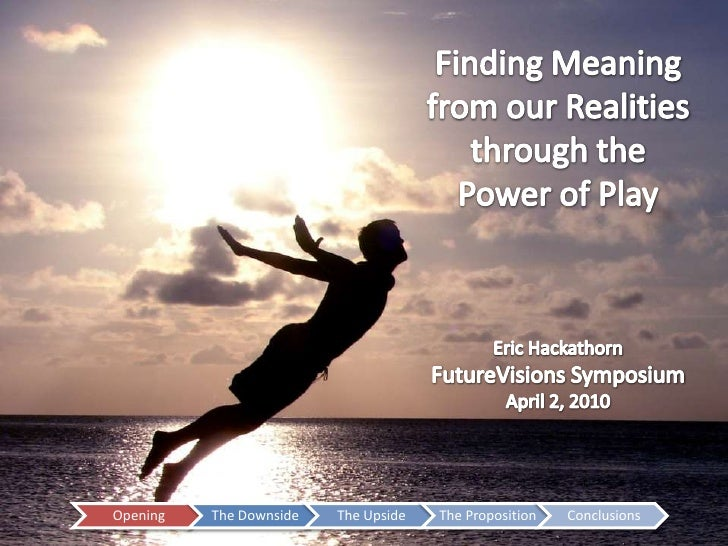 Finding Meaning from our Realities through thePower of Play<br />Eric Hackathorn<br />FutureVisions Symposium<br />April 2...